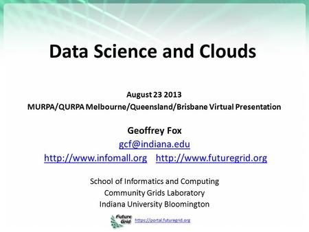 Https://portal.futuregrid.org Data Science and <strong>Clouds</strong> August 23 2013 MURPA/QURPA Melbourne/Queensland/Brisbane Virtual Presentation Geoffrey Fox