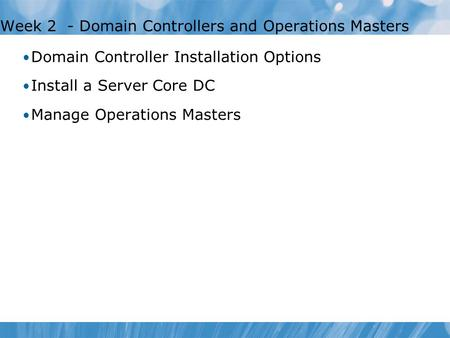 Week 2 - Domain Controllers and Operations Masters Domain Controller Installation Options Install a Server Core DC Manage Operations Masters.