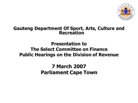 Gauteng Department Of Sport, Arts, Culture and Recreation Presentation to The Select Committee on Finance Public Hearings on the Division of Revenue 7.