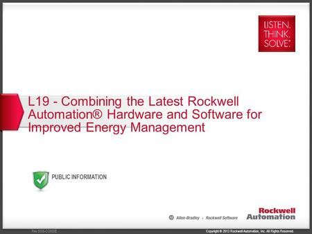 Copyright © 2013 Rockwell Automation, Inc. All Rights Reserved.Rev 5058-CO900E PUBLIC INFORMATION L19 - Combining the Latest Rockwell Automation® Hardware.