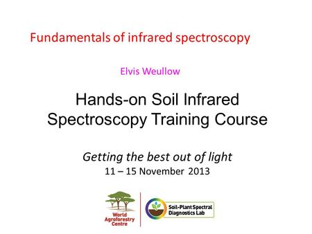 Hands-on Soil Infrared Spectroscopy Training Course Getting the best out of light 11 – 15 November 2013 Fundamentals of infrared spectroscopy Elvis Weullow.