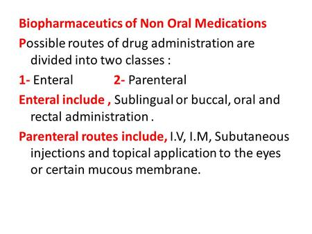 Biopharmaceutics of Non Oral Medications Possible routes of drug administration are divided into two classes : 1- Enteral 2- Parenteral Enteral include,