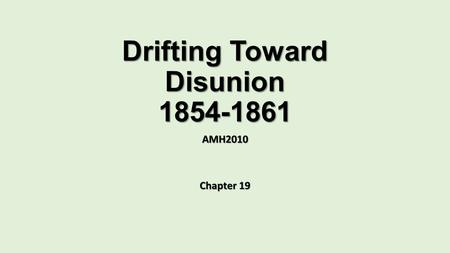 Drifting Toward Disunion 1854-1861 AMH2010 Chapter 19.
