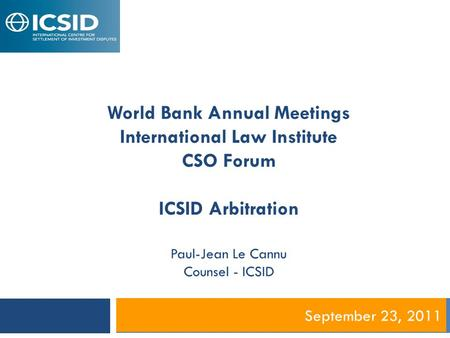 September 23, 2011 World Bank Annual Meetings International Law Institute CSO Forum ICSID Arbitration Paul-Jean Le Cannu Counsel - ICSID.