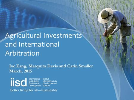 Agricultural Investments and International Arbitration Joe Zang, Marquita Davis and Carin Smaller March, 2015.