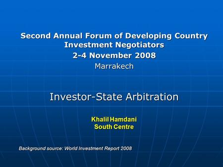 Second Annual Forum of Developing Country Investment Negotiators 2-4 November 2008 Marrakech Investor-State Arbitration Khalil Hamdani South Centre Background.