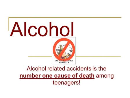 Alcohol Alcohol related accidents is the number one cause of death among teenagers!