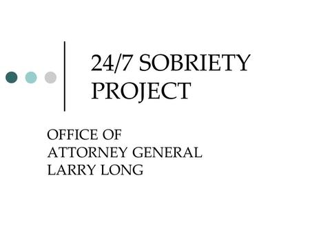 24/7 SOBRIETY PROJECT OFFICE OF ATTORNEY GENERAL LARRY LONG.