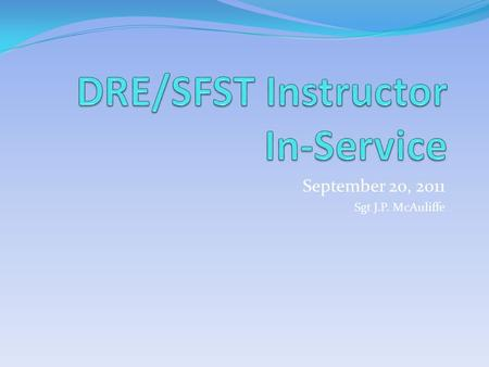 September 20, 2011 Sgt J.P. McAuliffe. DRE Instructorspreparing for 2012 There will be no DRE Schools for this WTSC grant cycle. In return we will be.
