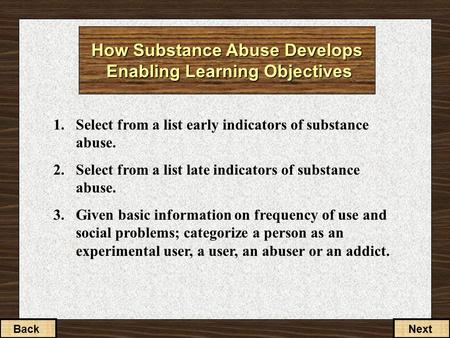 How Substance Abuse Develops Enabling Learning Objectives 1.Select from a list early indicators of substance abuse. 2.Select from a list late indicators.