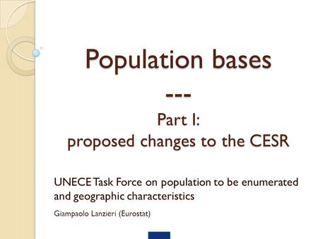 Population bases --- Part I: proposed changes to the CESR UNECE Task Force on population to be enumerated and geographic characteristics Giampaolo Lanzieri.
