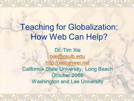 Teaching for Globalization: How Web Can Help? Dr. Tim Xie  California State University, Long Beach October 2008 Washington.