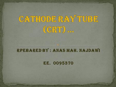 Rpebared by : Anas Mah. Najdawi EE. 0095370. A cathode ray tube (CRT) is a type of analog display device. Cathode ray tubes are special, electronic vacuum.