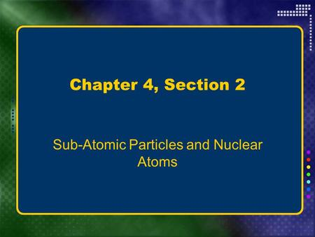 Chapter 4, Section 2 Sub-Atomic Particles and Nuclear Atoms.