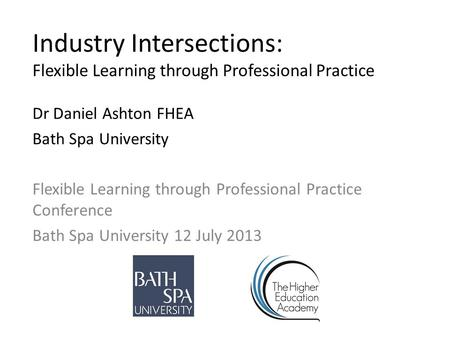 Industry Intersections: Flexible Learning through Professional Practice Dr Daniel Ashton FHEA Bath Spa University Flexible Learning through Professional.