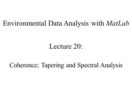 Environmental Data Analysis with MatLab Lecture 20: Coherence; Tapering and Spectral Analysis.