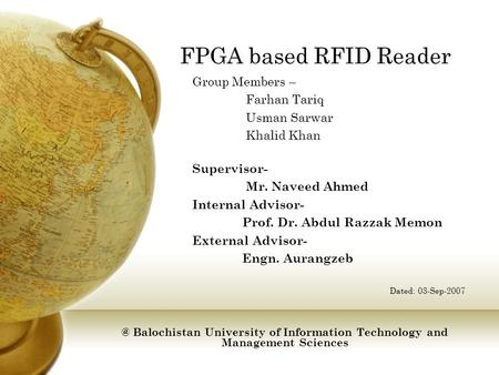 FPGA based RFID Reader Group Members – Farhan Tariq Usman Sarwar Khalid Khan Supervisor- Mr. Naveed Ahmed Internal Advisor- Prof. Dr. Abdul Razzak Memon.