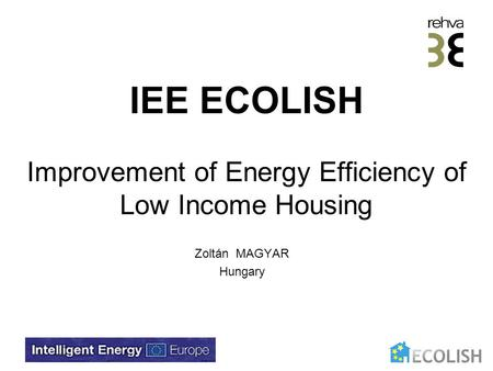 IEE ECOLISH Improvement of Energy Efficiency of Low Income Housing Zoltán MAGYAR Hungary.