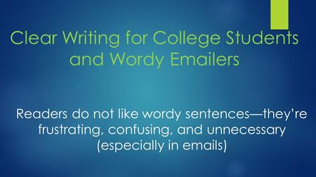 Clear Writing for College Students and Wordy Emailers Readers do not like wordy sentences—they're frustrating, confusing, and unnecessary (especially in.