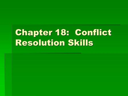 Chapter 18: Conflict Resolution Skills.  Explain why conflicts occurs.  Describe some positive and negative results of conflict.  Suggest strategies.