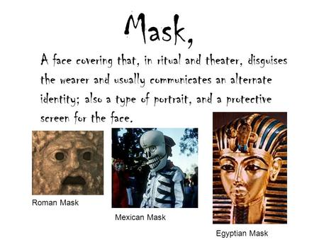 Mask, A face covering that, in ritual and theater, disguises the wearer and usually communicates an alternate identity; also a type of portrait, and a.
