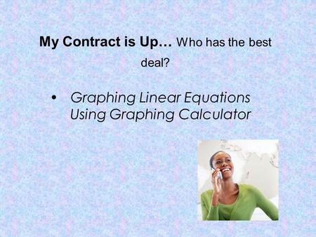 My Contract is Up… Who has the best deal? Graphing Linear Equations Using Graphing Calculator.