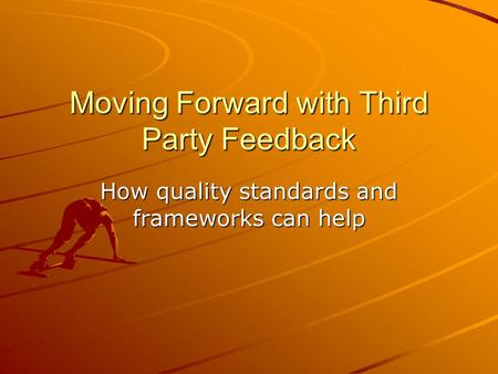 Moving Forward with Third Party Feedback How quality standards and frameworks can help.