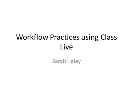Workflow Practices using Class Live Sarah Haley. 1. Respond to Questions/Concerns First, I check and respond to all email. Then I log in and check Questions.
