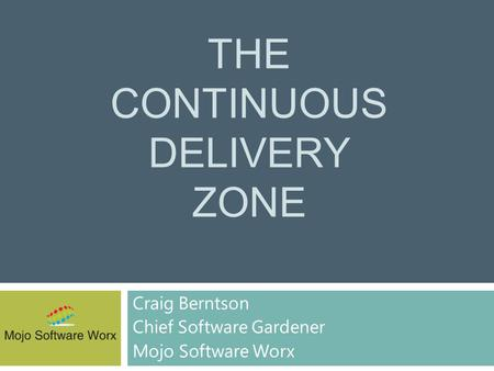 THE CONTINUOUS DELIVERY ZONE Craig Berntson Chief Software Gardener Mojo Software Worx.