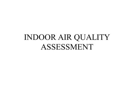INDOOR AIR QUALITY ASSESSMENT. Why is preliminary assessment required ? To understand the current indoor air quality problems To develop a database on.