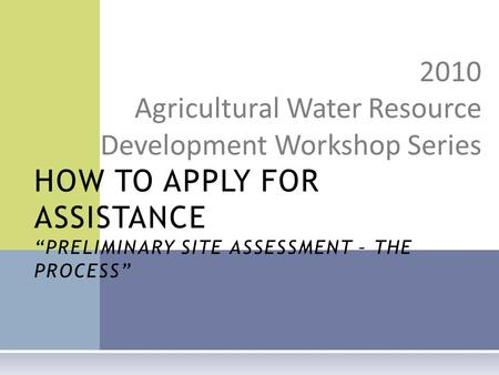 "2010 Agricultural Water Resource Development Workshop Series HOW TO APPLY FOR ASSISTANCE ""PRELIMINARY SITE ASSESSMENT – THE PROCESS"""