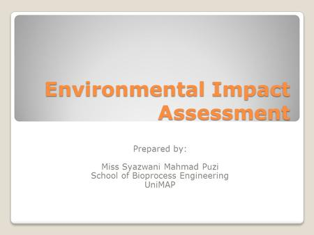 Environmental Impact Assessment Prepared by: Miss Syazwani Mahmad Puzi School of Bioprocess Engineering UniMAP.