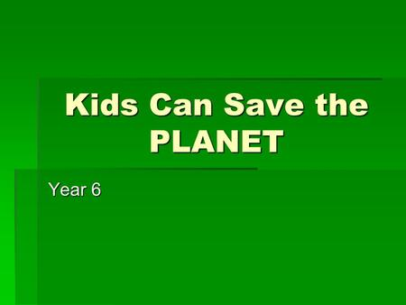 Kids Can Save the PLANET Year 6. Lets watch a short video!!!