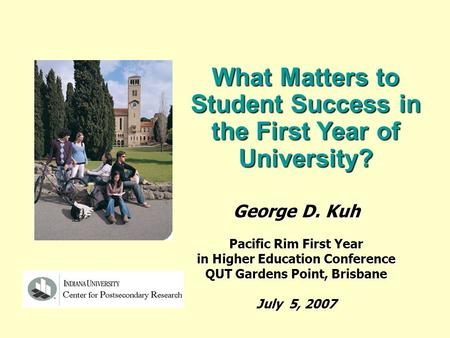 What Matters to Student Success in the First Year of University? George D. Kuh Pacific Rim First Year in Higher Education Conference QUT Gardens Point,
