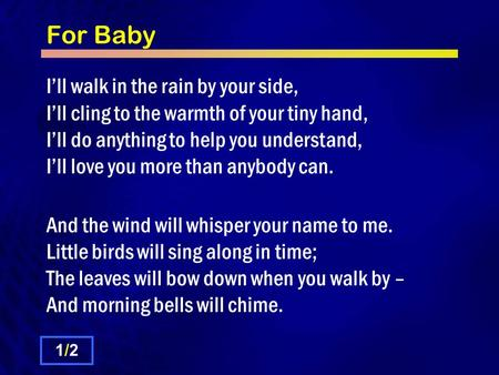 For Baby I'll walk in the rain by your side, I'll cling to the warmth of your tiny hand, I'll do anything to help you understand, I'll love you more than.