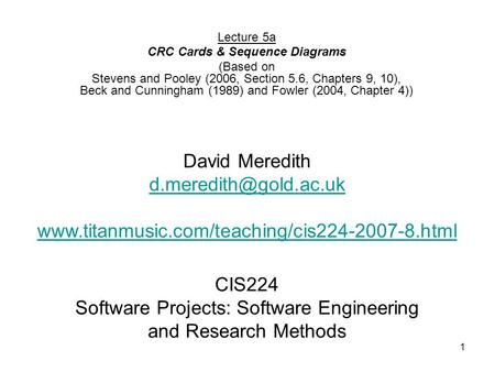 1 CIS224 Software Projects: Software Engineering and Research Methods Lecture 5a CRC Cards & Sequence Diagrams (Based on Stevens and Pooley (2006, Section.