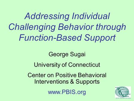 Addressing Individual Challenging Behavior through Function-Based Support George Sugai University of Connecticut Center on Positive Behavioral Interventions.