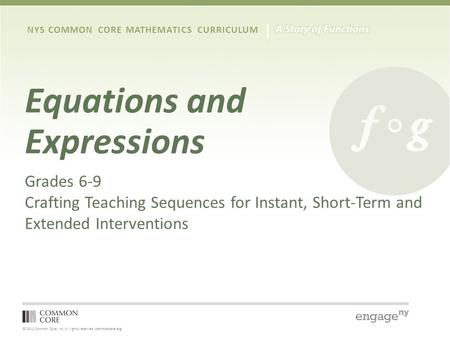 © 2012 Common Core, Inc. All rights reserved. commoncore.org NYS COMMON CORE MATHEMATICS CURRICULUM Equations and Expressions Grades 6-9 Crafting Teaching.