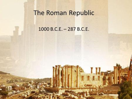 The Roman Republic 1000 B.C.E. – 287 B.C.E.. Chapter Focus Question What factors influenced the rise and development of the Roman Republic? In order to.