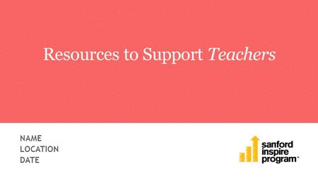 Resources to Support Teachers NAME LOCATION DATE.