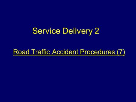 Road Traffic Accident Procedures (7) Service Delivery 2.
