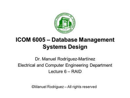 ICOM 6005 – Database Management Systems Design Dr. Manuel Rodríguez-Martínez Electrical and Computer Engineering Department Lecture 6 – RAID ©Manuel Rodriguez.