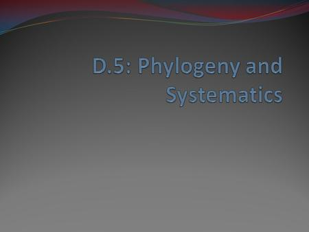 D.5: Phylogeny and Systematics