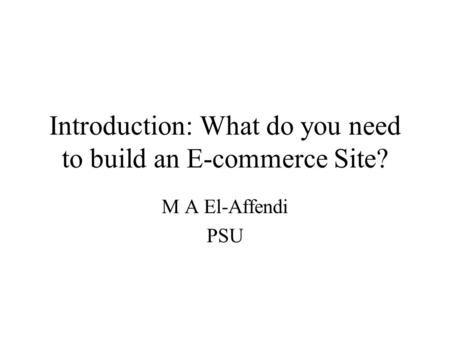 Introduction: What do you need to build an E-commerce Site? M A El-Affendi PSU.