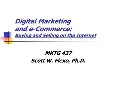 Digital Marketing and e-Commerce: Buying and Selling on the Internet MKTG 437 Scott W. Flexo, Ph.D.