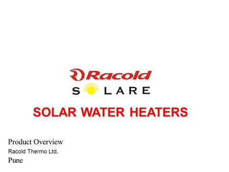 SOLAR WATER HEATERS Product Overview Racold Thermo Ltd. Pune.