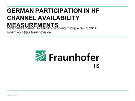 © Fraunhofer IIS GERMAN PARTICIPATION IN HF CHANNEL AVAILABILITY MEASUREMENTS Wideband Channel Availability Working Group – 09.09.2014