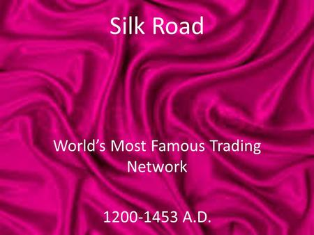 Silk Road World's Most Famous Trading Network 1200-1453 A.D.