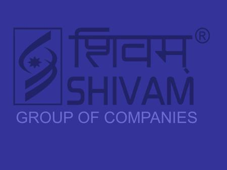 "GROUP OF COMPANIES. Presents "" The SHIVAM GROUP had laid its foundation stone in the year 1999 at Angadpur Industrial Area, Durgapur, West Bengal. Incorporated."
