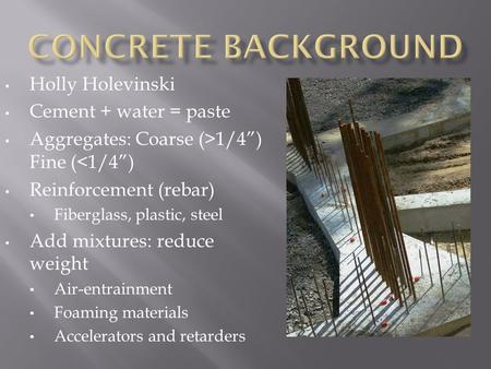 "Holly Holevinski Cement + water = paste Aggregates: Coarse (>1/4"") Fine (<1/4"") Reinforcement (rebar) Fiberglass, plastic, steel Add mixtures: reduce weight."